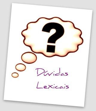 As dúvidas lexicais fazem parte da rotina de qualquer usuário do sistema linguístico