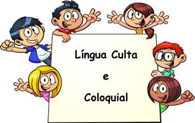 O uso da língua culta e coloquial depende do contexto, essa lembra a espontaneidade das crianças, e aquela, a rigidez dos adultos