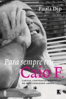 Para sempre teu, Caio F., de Paula Dip. Reunião de cartas e depoimentos de pessoas próximas ao escritor, como os cantores Cazuza e Ney Matogrosso **