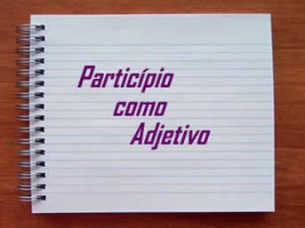 Em algumas circunstâncias linguísticas o particípio assume a função de adjetivo