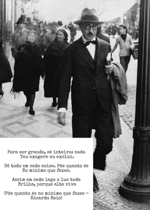 """""""Para ser grande, sê inteiro: nada Teu exagera ou exclui"""". Versos famosos do poema Põe quanto és no mínimo que fazes, Ricardo Reis"""
