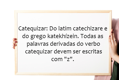 Com origens no latim e no grego, o verbo catequizar e as palavras dele derivadas devem ser escritas com z